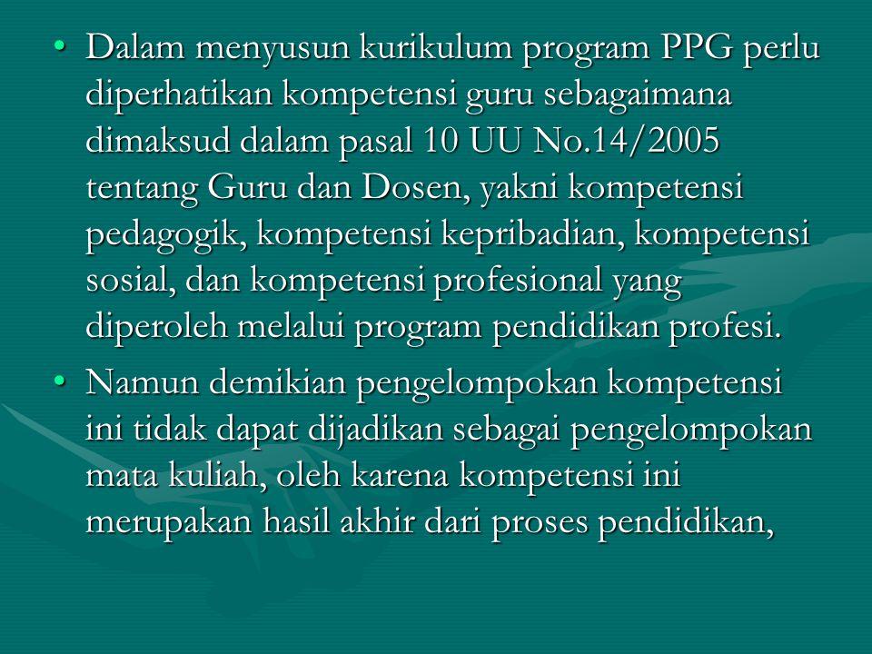 Dalam menyusun kurikulum program PPG perlu diperhatikan kompetensi guru sebagaimana dimaksud dalam pasal 10 UU No.14/2005 tentang Guru dan Dosen, yakni kompetensi pedagogik, kompetensi kepribadian, kompetensi sosial, dan kompetensi profesional yang diperoleh melalui program pendidikan profesi.Dalam menyusun kurikulum program PPG perlu diperhatikan kompetensi guru sebagaimana dimaksud dalam pasal 10 UU No.14/2005 tentang Guru dan Dosen, yakni kompetensi pedagogik, kompetensi kepribadian, kompetensi sosial, dan kompetensi profesional yang diperoleh melalui program pendidikan profesi.