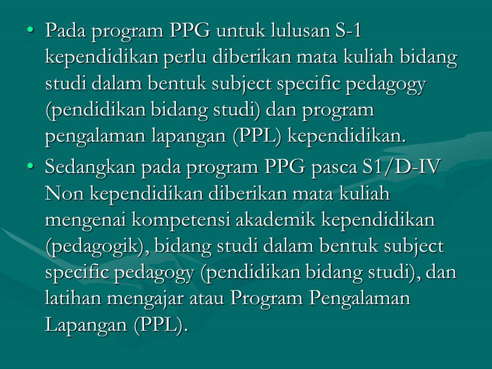 Pada program PPG untuk lulusan S-1 kependidikan perlu diberikan mata kuliah bidang studi dalam bentuk subject specific pedagogy (pendidikan bidang studi) dan program pengalaman lapangan (PPL) kependidikan.Pada program PPG untuk lulusan S-1 kependidikan perlu diberikan mata kuliah bidang studi dalam bentuk subject specific pedagogy (pendidikan bidang studi) dan program pengalaman lapangan (PPL) kependidikan.