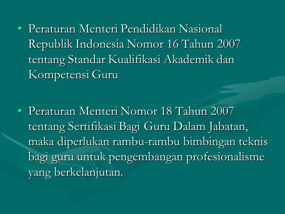 Peraturan Menteri Pendidikan Nasional Republik Indonesia Nomor 16 Tahun 2007 tentang Standar Kualifikasi Akademik dan Kompetensi GuruPeraturan Menteri Pendidikan Nasional Republik Indonesia Nomor 16 Tahun 2007 tentang Standar Kualifikasi Akademik dan Kompetensi Guru Peraturan Menteri Nomor 18 Tahun 2007 tentang Sertifikasi Bagi Guru Dalam Jabatan, maka diperlukan rambu-rambu bimbingan teknis bagi guru untuk pengembangan profesionalisme yang berkelanjutan.Peraturan Menteri Nomor 18 Tahun 2007 tentang Sertifikasi Bagi Guru Dalam Jabatan, maka diperlukan rambu-rambu bimbingan teknis bagi guru untuk pengembangan profesionalisme yang berkelanjutan.