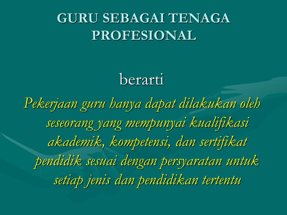 GURU SEBAGAI TENAGA PROFESIONAL berarti Pekerjaan guru hanya dapat dilakukan oleh seseorang yang mempunyai kualifikasi akademik, kompetensi, dan sertifikat pendidik sesuai dengan persyaratan untuk setiap jenis dan pendidikan tertentu
