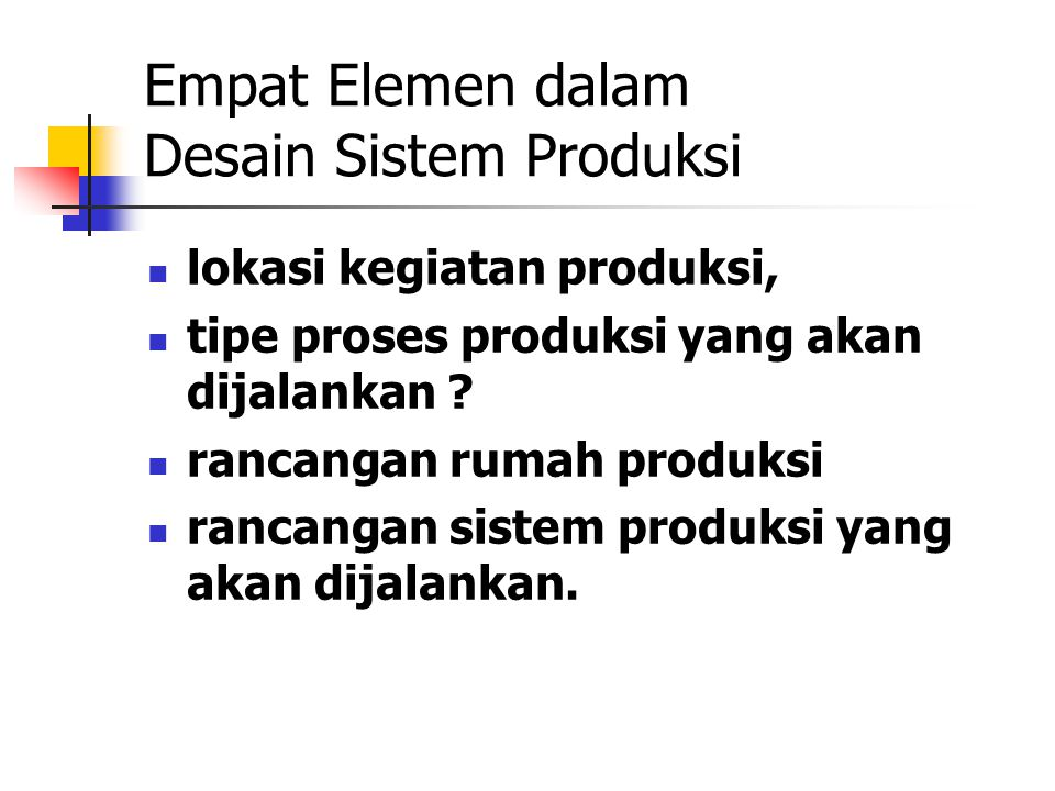 Empat Elemen dalam Desain Sistem Produksi lokasi kegiatan produksi, tipe proses produksi yang akan dijalankan ? rancangan rumah produksi rancangan sis