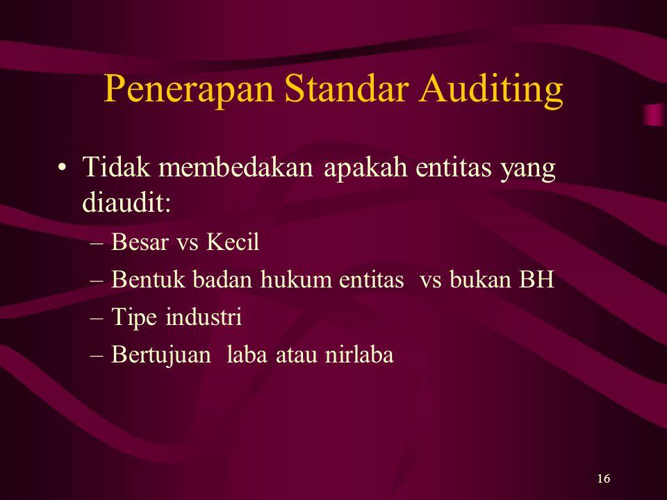 16 Penerapan Standar Auditing Tidak membedakan apakah entitas yang diaudit: –Besar vs Kecil –Bentuk badan hukum entitas vs bukan BH –Tipe industri –Be