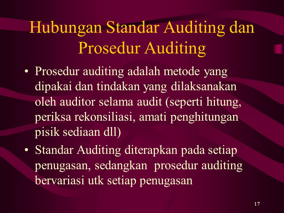 17 Hubungan Standar Auditing dan Prosedur Auditing Prosedur auditing adalah metode yang dipakai dan tindakan yang dilaksanakan oleh auditor selama aud
