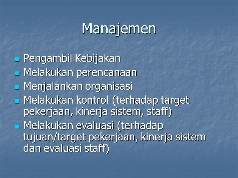 Manajemen Pengambil Kebijakan Pengambil Kebijakan Melakukan perencanaan Melakukan perencanaan Menjalankan organisasi Menjalankan organisasi Melakukan