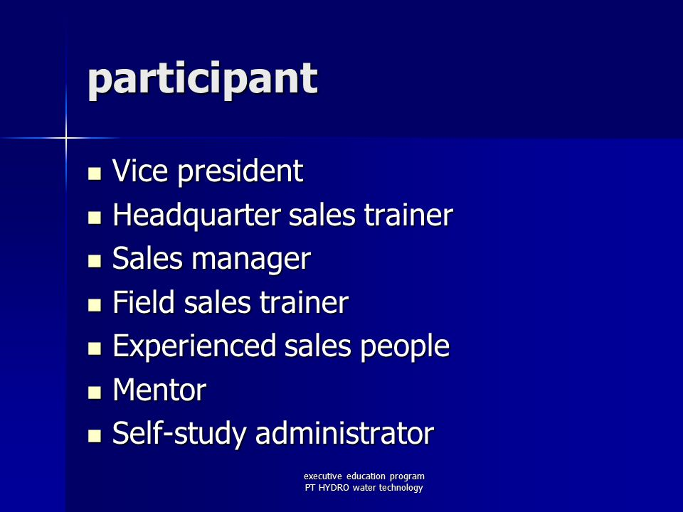 executive education program PT HYDRO water technology participant Vice president Vice president Headquarter sales trainer Headquarter sales trainer Sales manager Sales manager Field sales trainer Field sales trainer Experienced sales people Experienced sales people Mentor Mentor Self-study administrator Self-study administrator