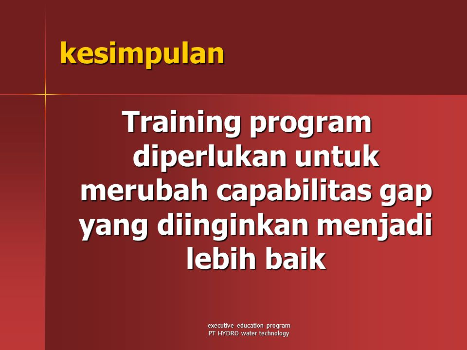 executive education program PT HYDRO water technology kesimpulan Training program diperlukan untuk merubah capabilitas gap yang diinginkan menjadi lebih baik