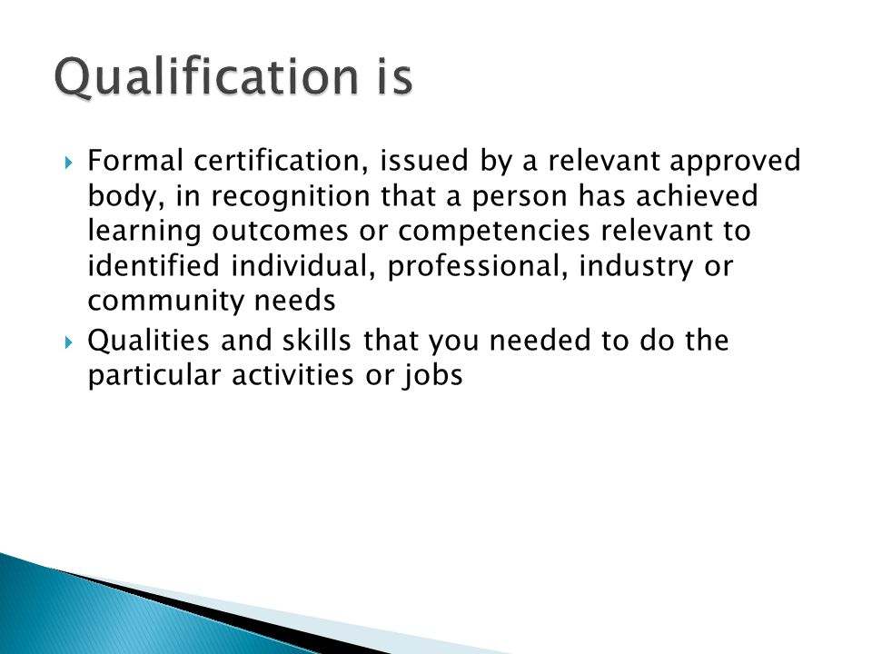  Formal certification, issued by a relevant approved body, in recognition that a person has achieved learning outcomes or competencies relevant to identified individual, professional, industry or community needs  Qualities and skills that you needed to do the particular activities or jobs