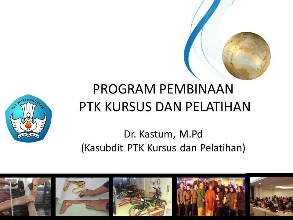 PROGRAM PEMBINAAN PTK KURSUS DAN PELATIHAN Dr. Kastum, M.Pd (Kasubdit PTK Kursus dan Pelatihan)