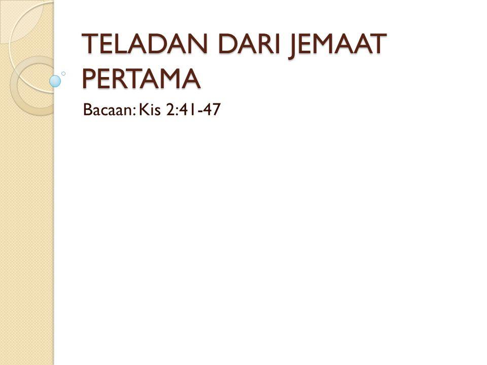 TELADAN DARI JEMAAT PERTAMA Bacaan: Kis 2:41-47
