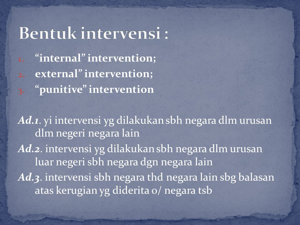 "1. ""internal"" intervention; 2. external"" intervention; 3. ""punitive"" intervention Ad.1. yi intervensi yg dilakukan sbh negara dlm urusan dlm negeri ne"