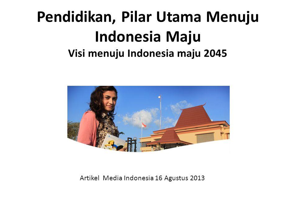 Pendidikan, Pilar Utama Menuju Indonesia Maju Visi menuju Indonesia maju 2045 Artikel Media Indonesia 16 Agustus 2013