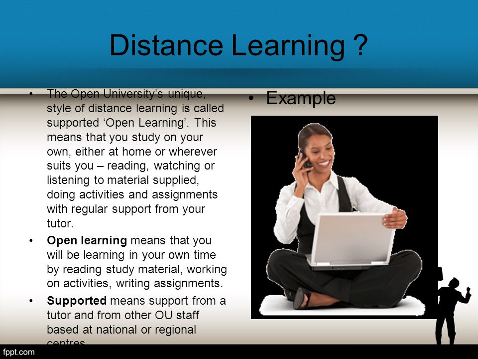 Distance Learning ? The Open University's unique, style of distance learning is called supported 'Open Learning'. This means that you study on your ow