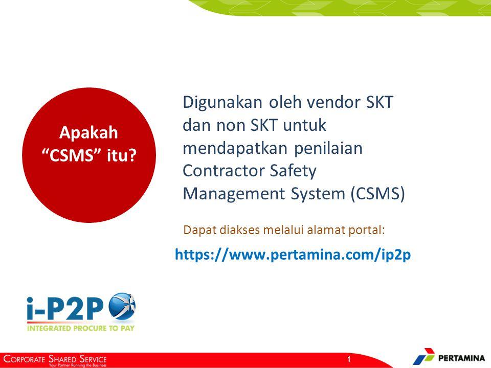 """1 Apakah """"CSMS"""" itu? Digunakan oleh vendor SKT dan non SKT untuk mendapatkan penilaian Contractor Safety Management System (CSMS) Dapat diakses melalu"""