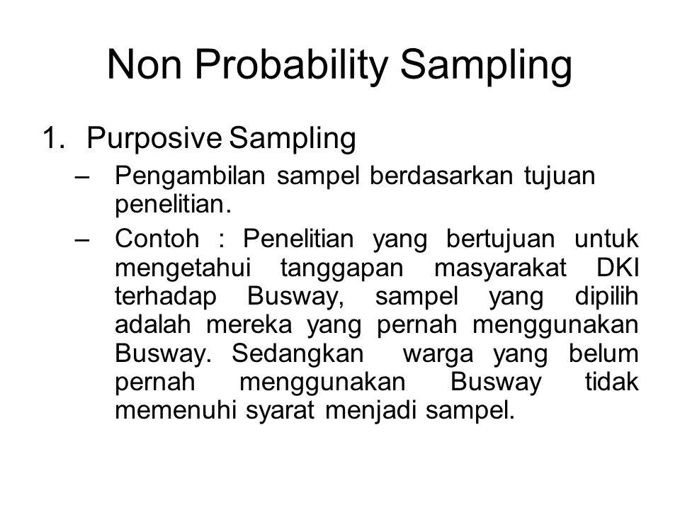 Non Probability Sampling 1.Purposive Sampling –Pengambilan sampel berdasarkan tujuan penelitian. –Contoh : Penelitian yang bertujuan untuk mengetahui