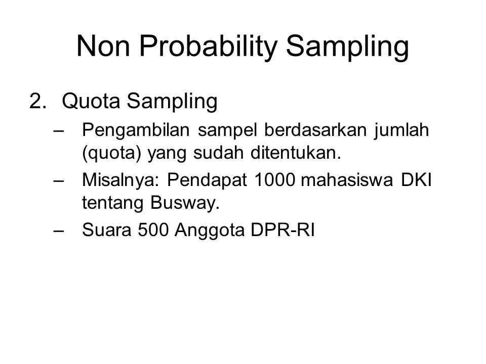 Non Probability Sampling 2.Quota Sampling –Pengambilan sampel berdasarkan jumlah (quota) yang sudah ditentukan. –Misalnya: Pendapat 1000 mahasiswa DKI
