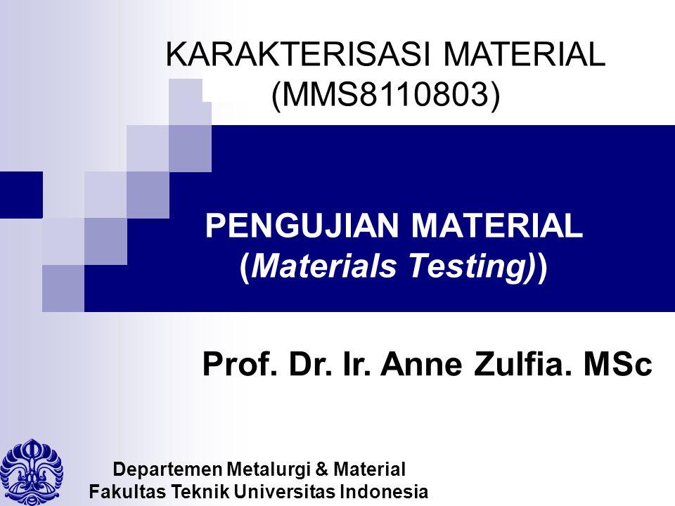 PENGUJIAN MATERIAL (Materials Testing)) Departemen Metalurgi & Material Fakultas Teknik Universitas Indonesia KARAKTERISASI MATERIAL (MMS8110803) Prof