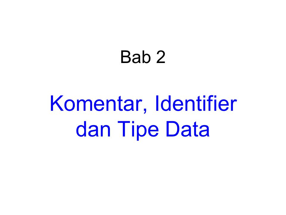 Bab 2 Komentar, Identifier dan Tipe Data