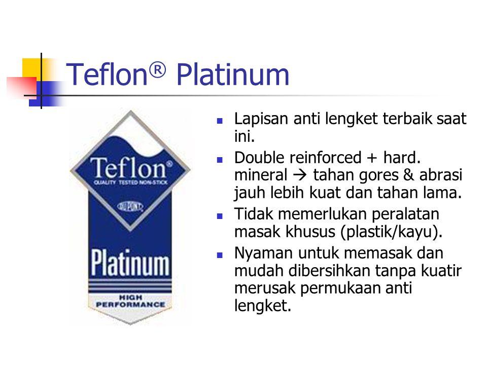 Teflon ® Platinum Lapisan anti lengket terbaik saat ini. Double reinforced + hard. mineral  tahan gores & abrasi jauh lebih kuat dan tahan lama. Tida