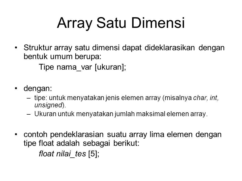 Array Satu Dimensi Struktur array satu dimensi dapat dideklarasikan dengan bentuk umum berupa: Tipe nama_var [ukuran]; dengan: –tipe: untuk menyatakan