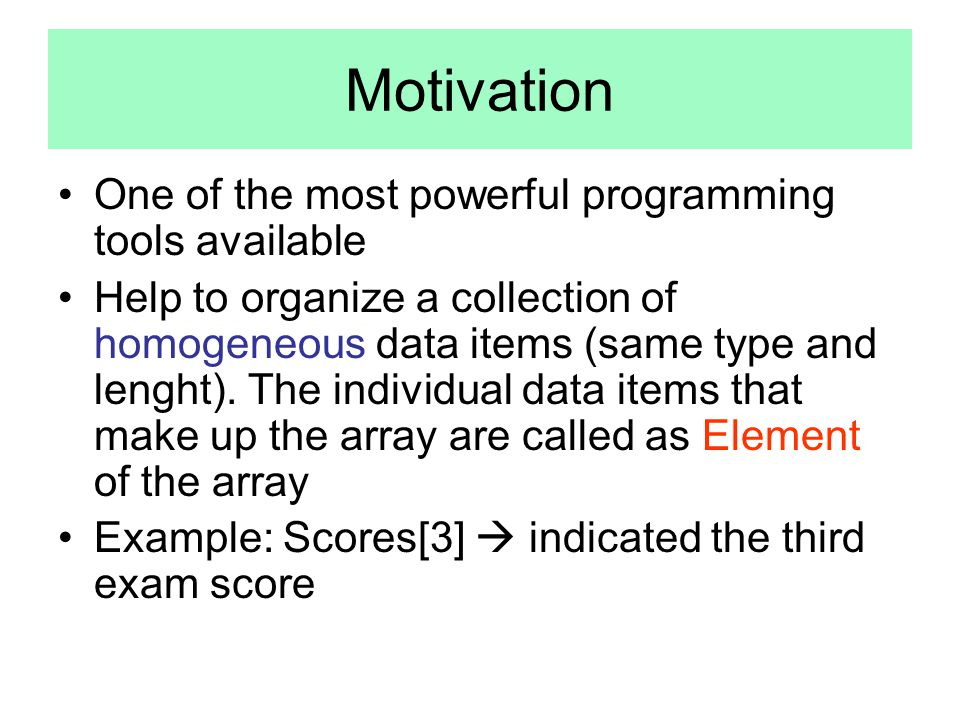 Motivation One of the most powerful programming tools available Help to organize a collection of homogeneous data items (same type and lenght).
