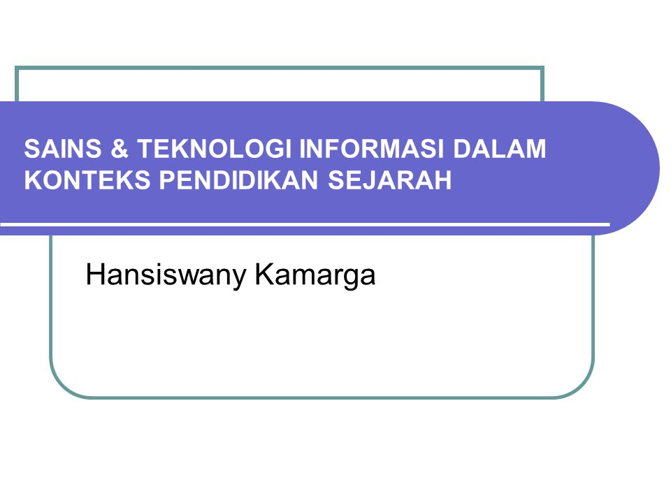 SAINS & TEKNOLOGI INFORMASI DALAM KONTEKS PENDIDIKAN SEJARAH Hansiswany Kamarga