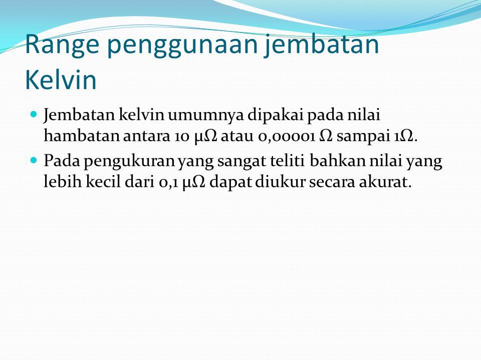 Range penggunaan jembatan Kelvin Jembatan kelvin umumnya dipakai pada nilai hambatan antara 10 μΩ atau 0,00001 Ω sampai 1Ω. Pada pengukuran yang sanga