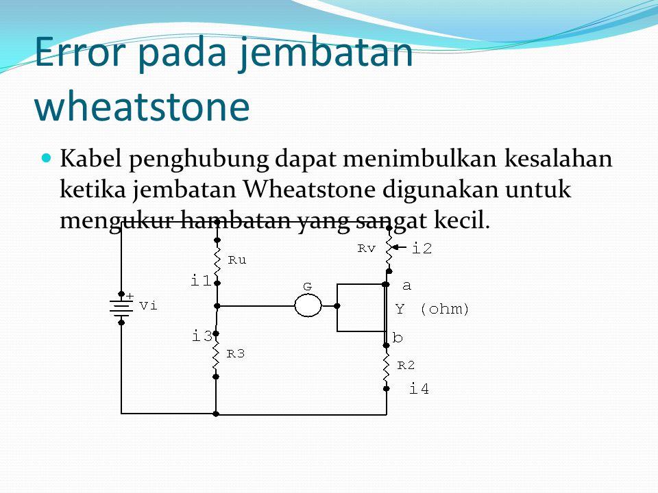 Range Pengukuran Dengan adanya hambatan kabel penghubung, maka besarnya hambatan yang akan diperoleh adalah atau Jembatan Wheatstone biasanya digunakan untuk mengukur hambatan 5 Ω sampai 10 12 Ω
