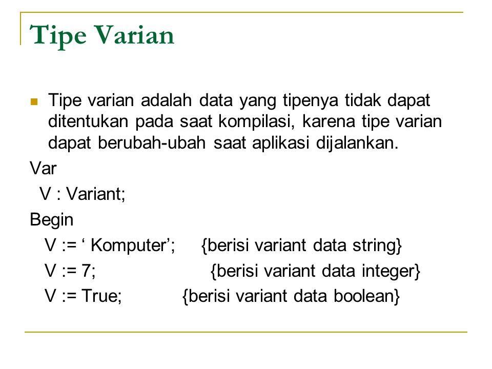 Tipe Varian Tipe varian adalah data yang tipenya tidak dapat ditentukan pada saat kompilasi, karena tipe varian dapat berubah-ubah saat aplikasi dijalankan.