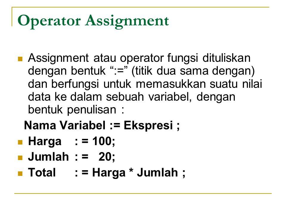 Operator Assignment Assignment atau operator fungsi dituliskan dengan bentuk := (titik dua sama dengan) dan berfungsi untuk memasukkan suatu nilai data ke dalam sebuah variabel, dengan bentuk penulisan : Nama Variabel := Ekspresi ; Harga: = 100; Jumlah: = 20; Total: = Harga * Jumlah ;