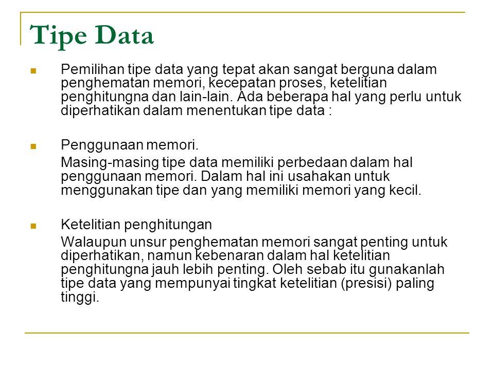 Tipe Data Pemilihan tipe data yang tepat akan sangat berguna dalam penghematan memori, kecepatan proses, ketelitian penghitungna dan lain-lain.