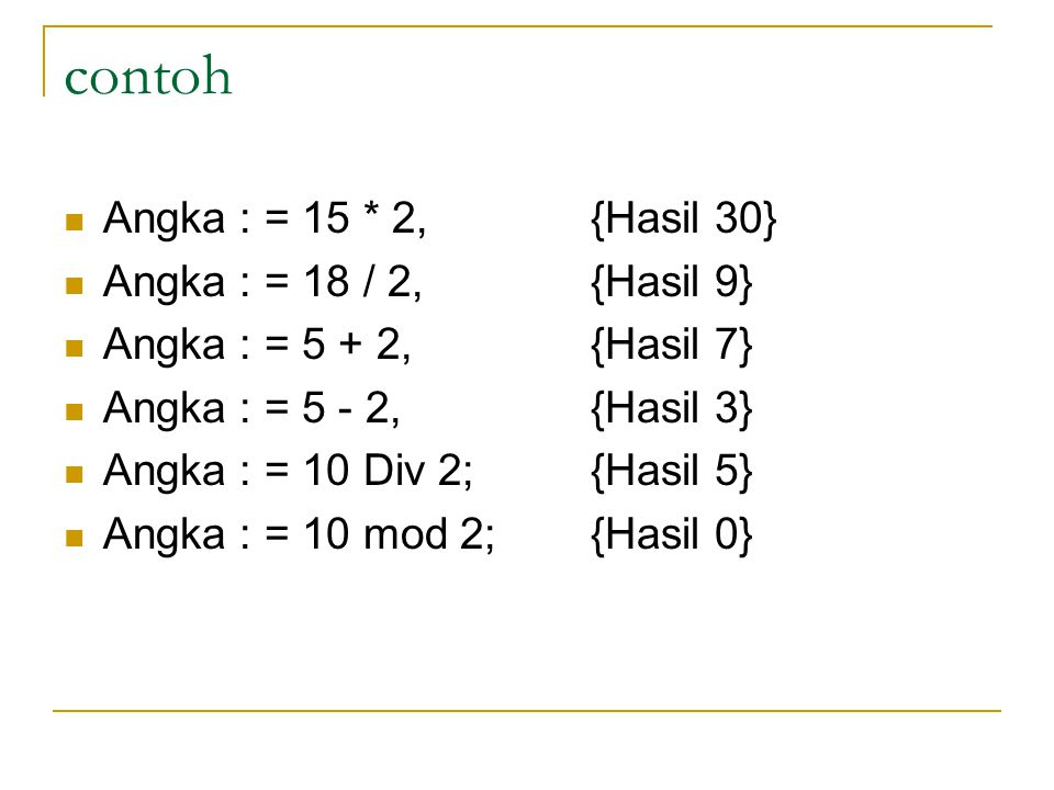 contoh Angka : = 15 * 2,{Hasil 30} Angka : = 18 / 2,{Hasil 9} Angka : = 5 + 2,{Hasil 7} Angka : = 5 - 2,{Hasil 3} Angka : = 10 Div 2;{Hasil 5} Angka : = 10 mod 2;{Hasil 0}