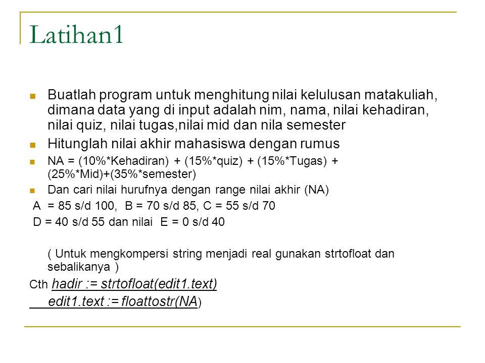 Latihan1 Buatlah program untuk menghitung nilai kelulusan matakuliah, dimana data yang di input adalah nim, nama, nilai kehadiran, nilai quiz, nilai tugas,nilai mid dan nila semester Hitunglah nilai akhir mahasiswa dengan rumus NA = (10%*Kehadiran) + (15%*quiz) + (15%*Tugas) + (25%*Mid)+(35%*semester) Dan cari nilai hurufnya dengan range nilai akhir (NA) A = 85 s/d 100, B = 70 s/d 85, C = 55 s/d 70 D = 40 s/d 55 dan nilai E = 0 s/d 40 ( Untuk mengkompersi string menjadi real gunakan strtofloat dan sebalikanya ) Cth hadir := strtofloat(edit1.text) edit1.text := floattostr(NA )