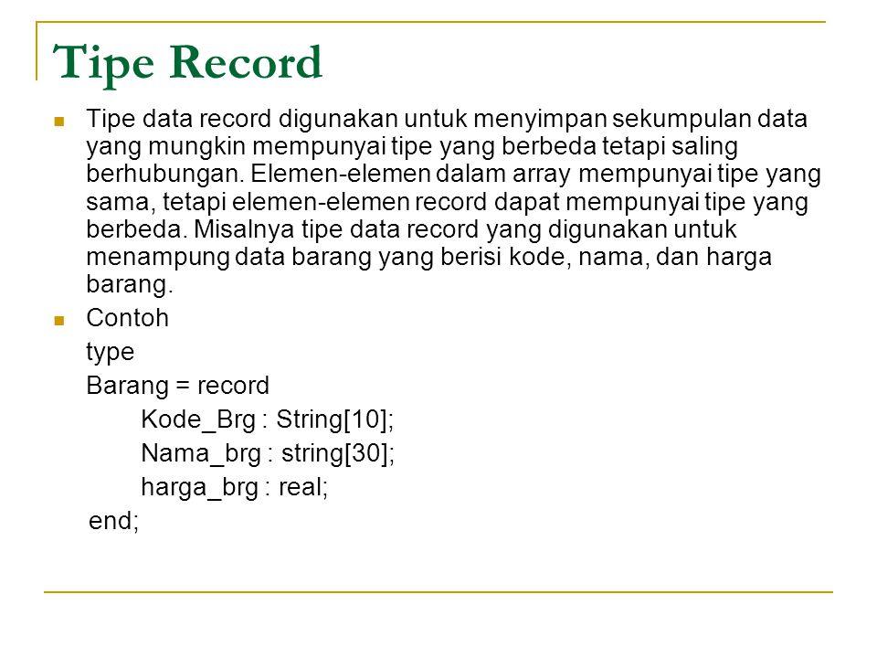 Tipe Record Tipe data record digunakan untuk menyimpan sekumpulan data yang mungkin mempunyai tipe yang berbeda tetapi saling berhubungan.