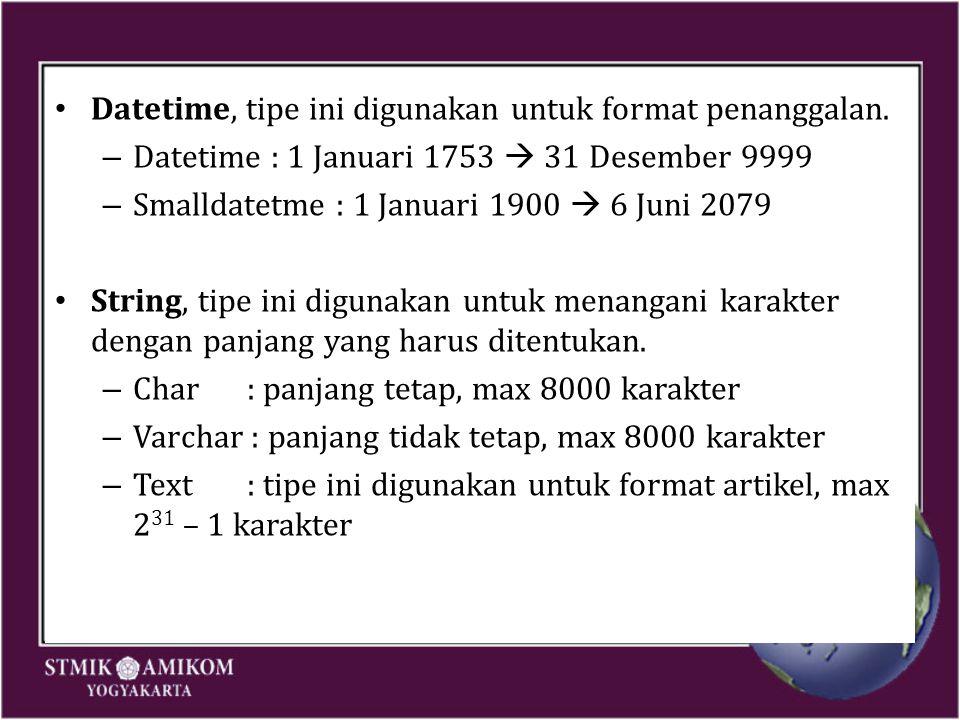 Datetime, tipe ini digunakan untuk format penanggalan. – Datetime : 1 Januari 1753  31 Desember 9999 – Smalldatetme : 1 Januari 1900  6 Juni 2079 St