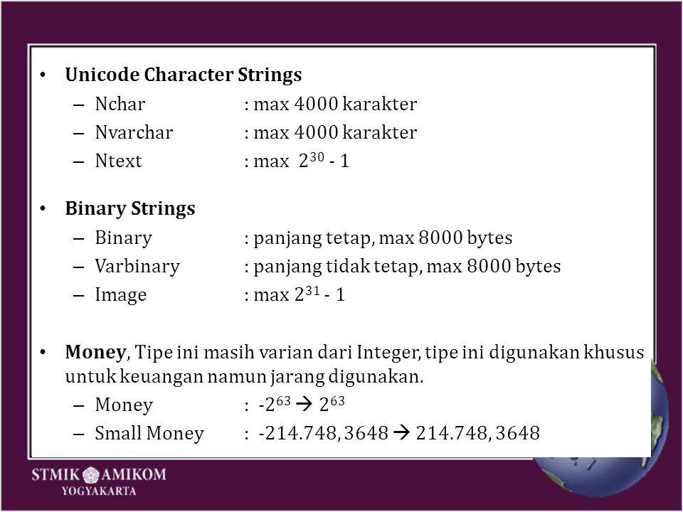 Unicode Character Strings – Nchar: max 4000 karakter – Nvarchar: max 4000 karakter – Ntext: max 2 30 - 1 Binary Strings – Binary: panjang tetap, max 8000 bytes – Varbinary: panjang tidak tetap, max 8000 bytes – Image: max 2 31 - 1 Money, Tipe ini masih varian dari Integer, tipe ini digunakan khusus untuk keuangan namun jarang digunakan.
