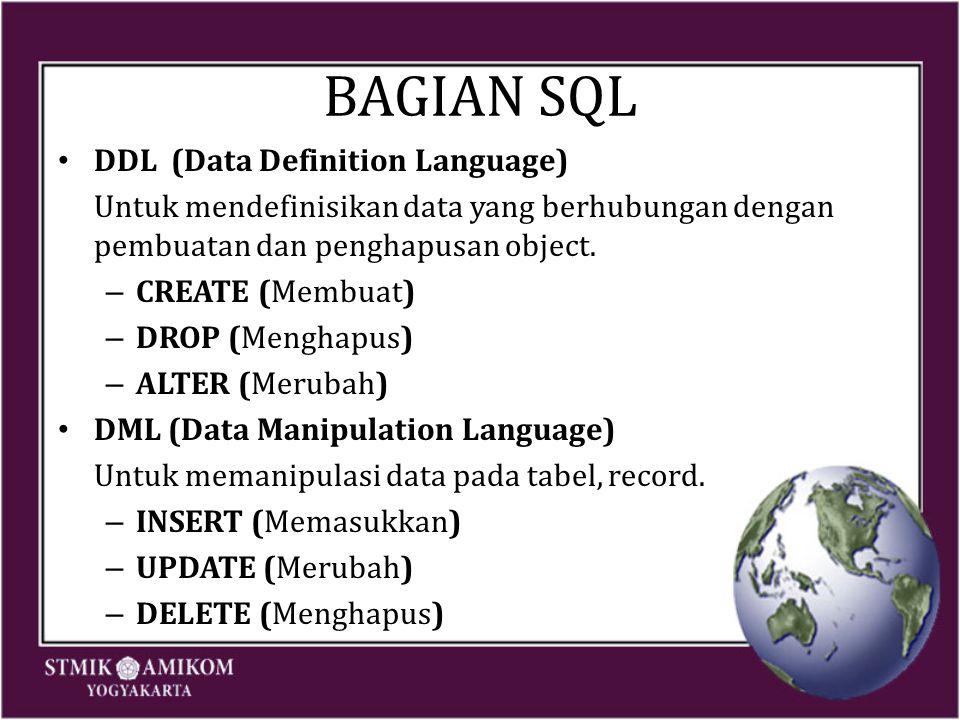 BAGIAN SQL DDL (Data Definition Language) Untuk mendefinisikan data yang berhubungan dengan pembuatan dan penghapusan object. – CREATE (Membuat) – DRO