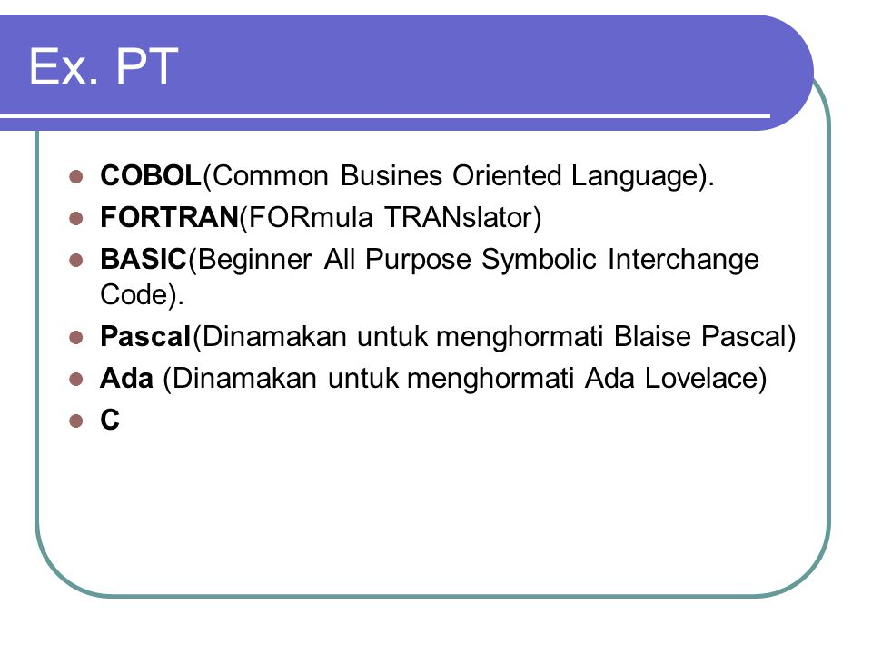 Ex. PT COBOL(Common Busines Oriented Language). FORTRAN(FORmula TRANslator) BASIC(Beginner All Purpose Symbolic Interchange Code). Pascal(Dinamakan un