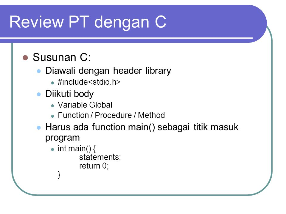 Review PT dengan C Susunan C: Diawali dengan header library #include Diikuti body Variable Global Function / Procedure / Method Harus ada function mai
