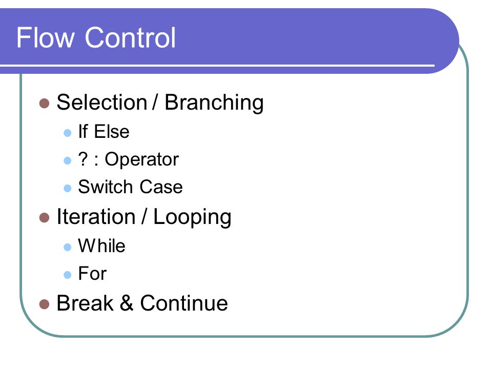 Flow Control Selection / Branching If Else ? : Operator Switch Case Iteration / Looping While For Break & Continue