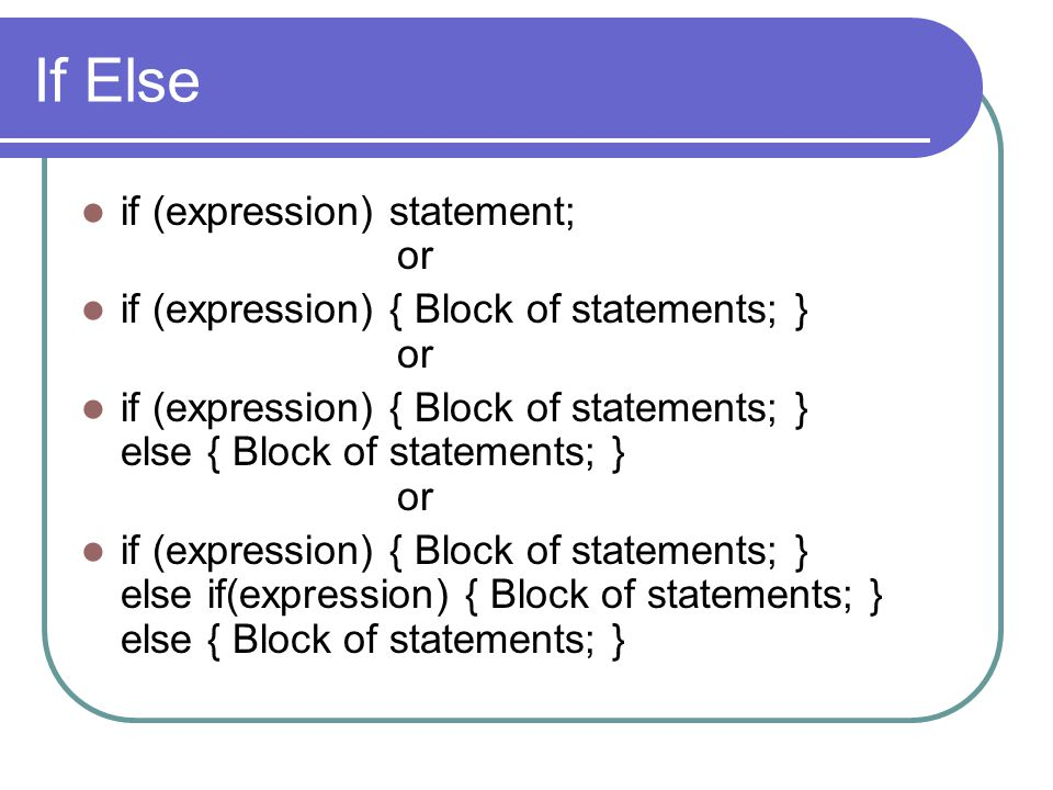 If Else if (expression) statement; or if (expression) { Block of statements; } or if (expression) { Block of statements; } else { Block of statements;