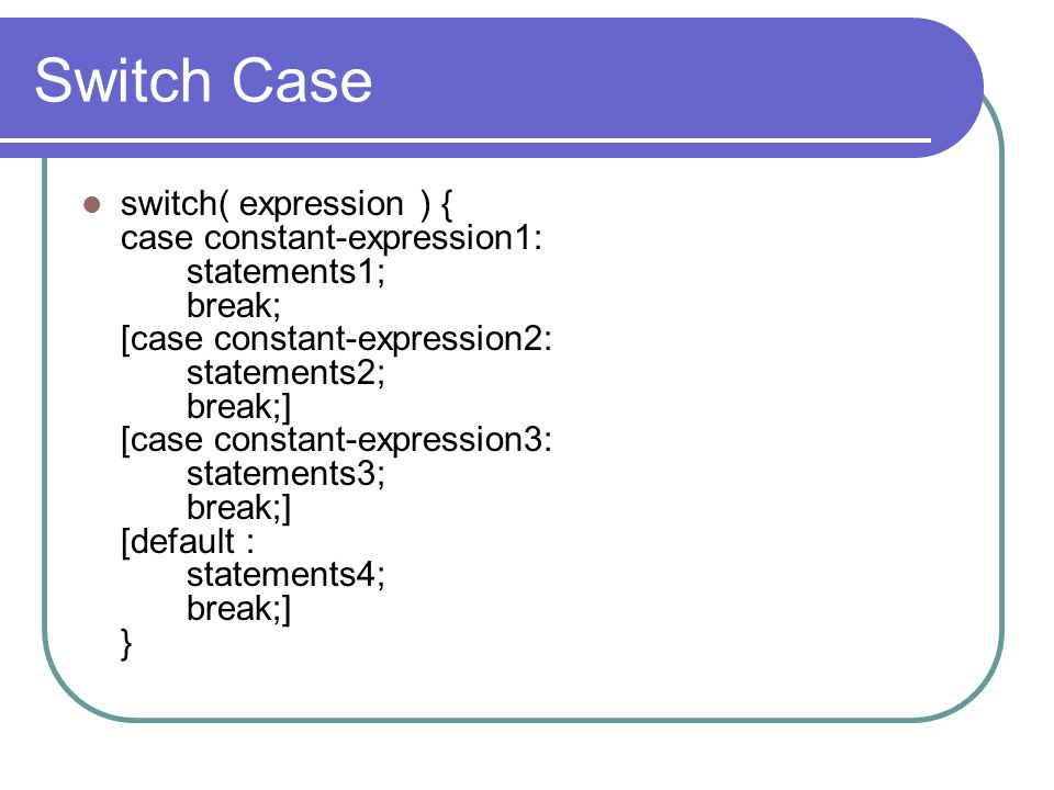 Switch Case switch( expression ) { case constant-expression1: statements1; break; [case constant-expression2: statements2; break;] [case constant-expression3: statements3; break;] [default : statements4; break;] }