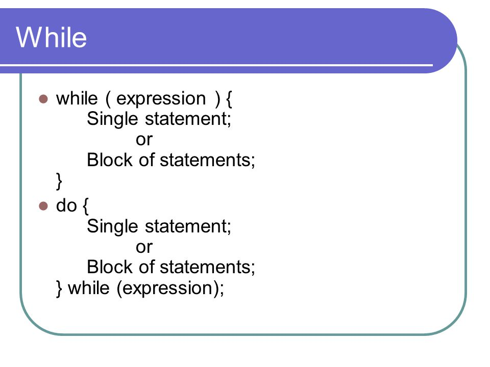 While while ( expression ) { Single statement; or Block of statements; } do { Single statement; or Block of statements; } while (expression);