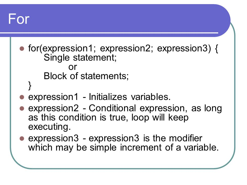 For for(expression1; expression2; expression3) { Single statement; or Block of statements; } expression1 - Initializes variables. expression2 - Condit