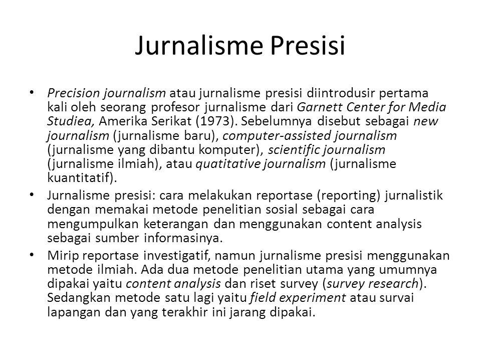 Jurnalisme Presisi Precision journalism atau jurnalisme presisi diintrodusir pertama kali oleh seorang profesor jurnalisme dari Garnett Center for Media Studiea, Amerika Serikat (1973).
