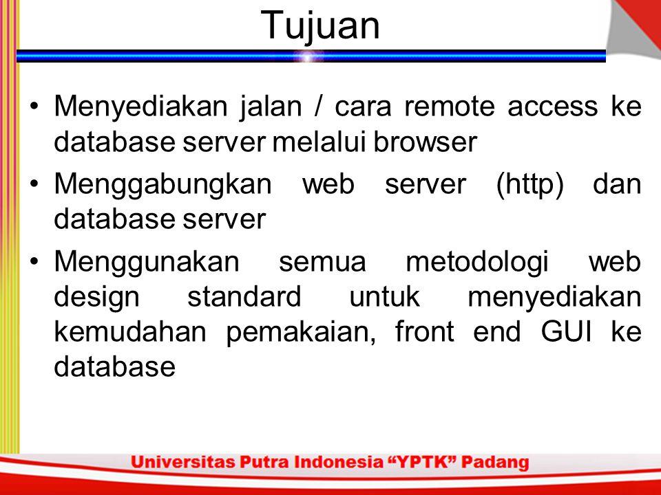 Tujuan Menyediakan jalan / cara remote access ke database server melalui browser Menggabungkan web server (http) dan database server Menggunakan semua metodologi web design standard untuk menyediakan kemudahan pemakaian, front end GUI ke database