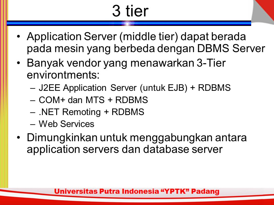 3-tier arsitektur Adanya penambahan tier antara database server dan client Tier ketiga (middle) dapat digunakan untuk menjalankan business rules dan melakukan pemrosesan Beban pada DBMS server dapat berkurang, sehingga transaksi pada DBMS Server dapat lebih efisien Aplikasi pemroses akan digeser ke lapisan middle, yang memungkinkan thin clients