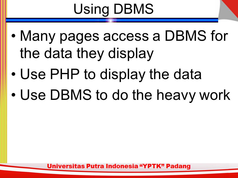 Using DBMS Many pages access a DBMS for the data they display Use PHP to display the data Use DBMS to do the heavy work