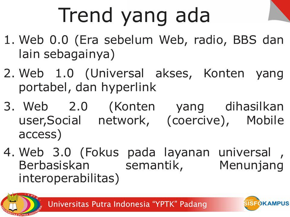 Trend yang ada 1.Web 0.0 (Era sebelum Web, radio, BBS dan lain sebagainya) 2.Web 1.0 (Universal akses, Konten yang portabel, dan hyperlink 3.
