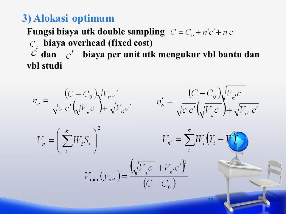 18 3) Alokasi optimum Fungsi biaya utk double sampling biaya overhead (fixed cost) dan biaya per unit utk mengukur vbl bantu dan vbl studi