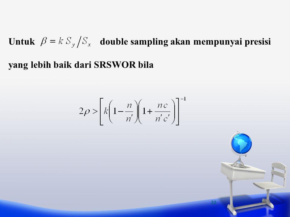 22 Untuk double sampling akan mempunyai presisi yang lebih baik dari SRSWOR bila